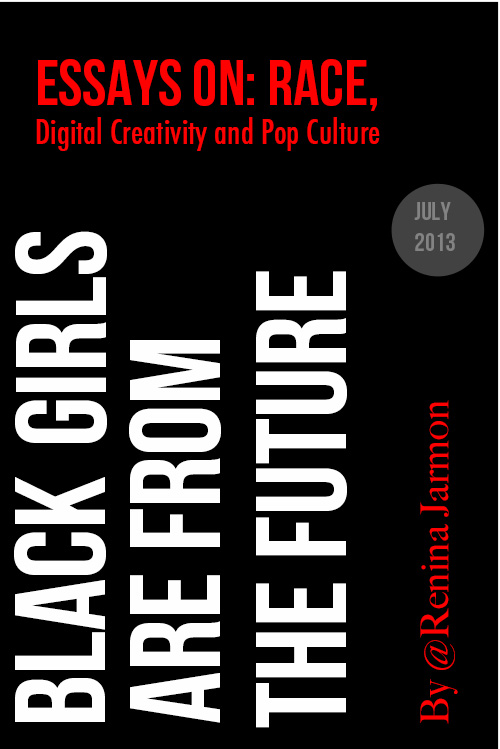 Black Girls are From the Future: Essays on Race Digital Creativity and Pop Culture